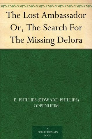 The Lost Ambassador Or, The Search For The Missing Delora  by  E. Phillips Oppenheim