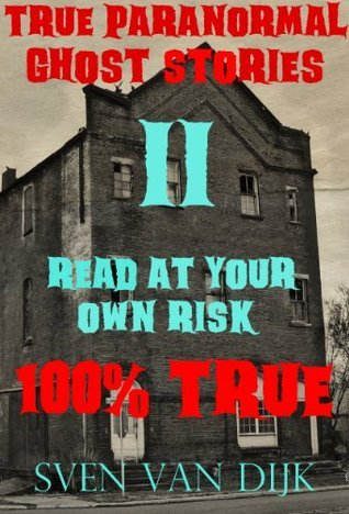 True Paranormal Hauntings II: Read At Your Own Risk (100% True Encounters) Sven Van Dijk