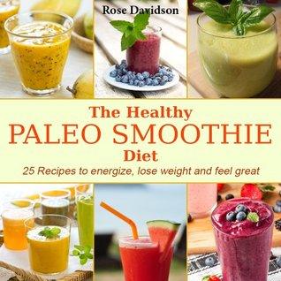 The Healthy Paleo Diet Smoothie: 25 Recetas para dar energía, perder peso y sentirse bien  by  Rose Davidson