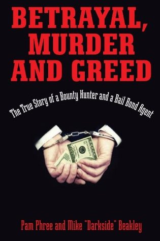 Betrayal, Murder, and Greed: The True Story of a Bounty Hunter and a Bail Bond Agent  by  Mike Beakley