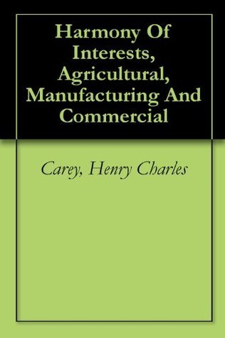 Harmony Of Interests, Agricultural, Manufacturing And Commercial Henry Charles Carey