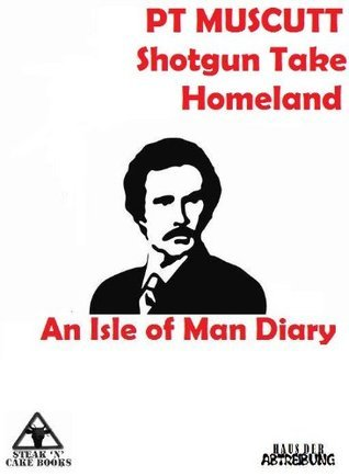 Shotgun Take Homeland: An Isle of Man Diary P.T. Muscutt