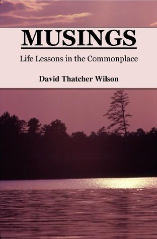 MUSINGS: Life Lessons in the Commonplace David Thatcher Wilson