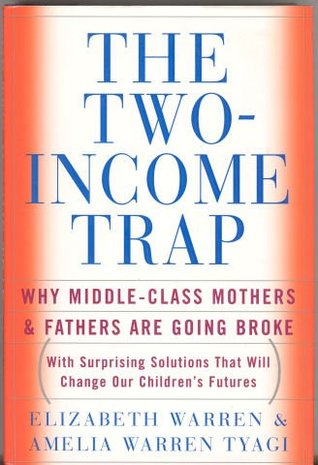 The Two-Income Trap: Why Middle-Class Mothers & Fathers are Going Broke  by  Elizabeth Warren