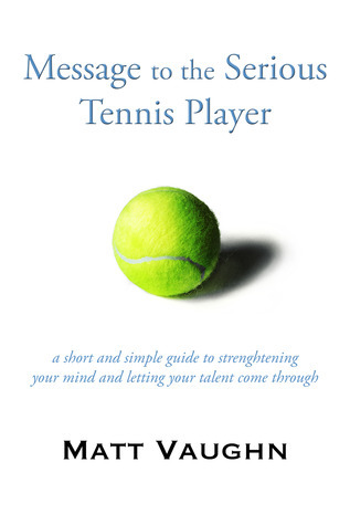 Message to the Serious Tennis Player: A Guide to Strengthening Your Mind and Letting Your Talent Come Through Matt Vaughn