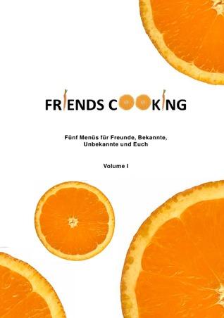 FRIENDS COOKING: Fünf Gerichte für Freunde, Bekannte,  Unbekannte und Euch  by  Janina Bartz Marco Kerber