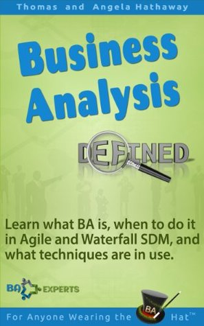 Business Analysis Defined: Learn what BA is, when to do it in Agile and Waterfall SDM, and what techniques are in use. Thomas Hathaway