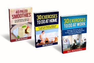 BOX SET: 30 Exercises to do at Work, 30 Exercises to do at Home and 40 Paleo Smoothies: Exercises to Do at Work and to Do at Home to Get Healthy and Lose Weight. Also Tons of Paleo Smoothie Recipes Bill Rockwell
