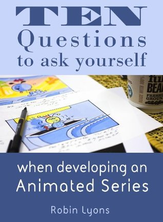 Ten Questions to ask yourself when developing an Animated Series  by  Robin Lyons