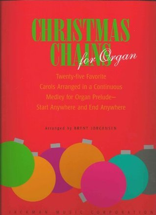 Christmas Chains for Organ: 25 Favorite Carols Arranged in a Continuous Medley for Organ Prelude Start Anywhere and End Anywhere  by  Brent Jorgensen