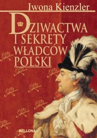 Dziwactwa i sekrety władców Polski  by  Iwona Kienzler