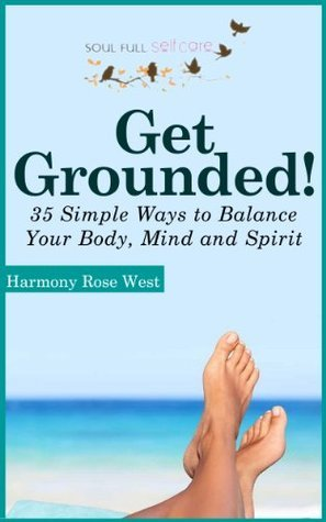 Get Grounded!: 35 Simple Ways to Balance Your Body, Mind and Spirit  by  Harmony Rose West