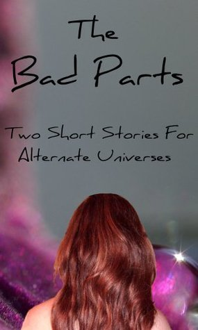 The Bad Parts: Two Short Stories for Alternate Universes  by  Blakely Moore