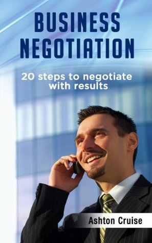 Business Negotiation: 20 Steps To Negotiate With Results, Making Deals, Negotiation Strategies, Get What You Want, When You Want It, Achieve Brilliant Results, Negotiation Genius, Leadership  by  Ashton Cruise