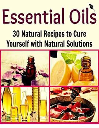 Essential Oils: 30 Natural Recipes to Cure Yourself with Natural Solutions:  by  Deniz Oglo