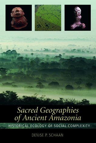 Sacred Geographies of Ancient Amazonia: Historical Ecology of Social Complexity  by  Denise P. Schaan