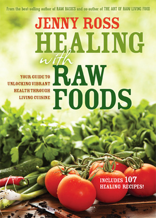 Healing with Raw Foods: Your Guide to Unlocking Vibrant Health Through Living Cuisine Jenny Ross