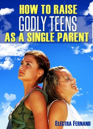How To Raise Godly Teens As A Single Parent (1)  by  Electra Fernand