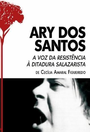 Ary dos Santos, A Voz da Resistência à Ditadura Salazarista  by  Cecília Amaral Figueiredo