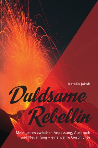 Duldsame Rebellin: Mein Leben zwischen Anpassung, Ausbruch  und Neuanfang – eine wahre Geschichte Katalin Jakob