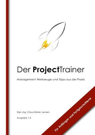 Der ProjectTrainer: Management Werkzeuge und Tipps aus der Praxis für Anfänger und Fortgeschrittene Claus-Dieter Jensen