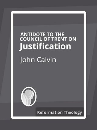 Antidote to the Council of Trent on Justification  by  John Calvin
