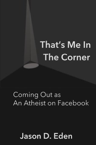 Thats Me In the Corner: Coming Out as An Atheist on Facebook Jason Eden
