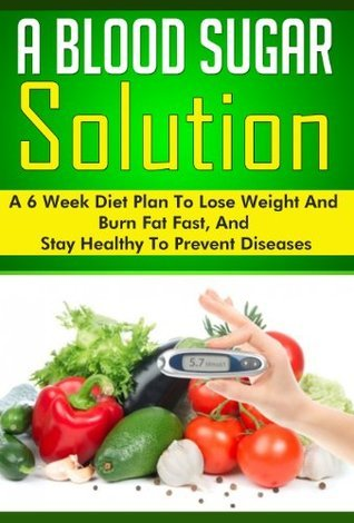 A Blood Sugar Solution: A 6 Week Diet Plan to Lose Weight, Burn Fat, and Stay Healthy to Prevent Diseases  by  Brian Rogers