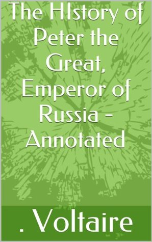 The HIstory of Peter the Great, Emperor of Russia - Annotated . Voltaire