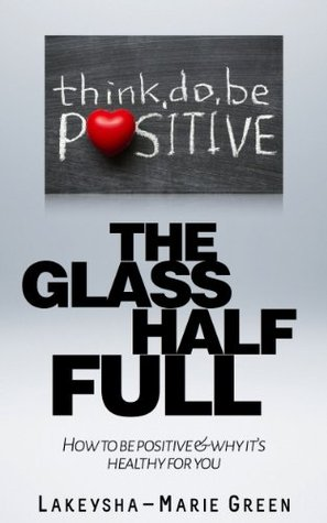 The Glass Half Full: How to be positive & why its healthy for you Lakeysha-Marie Green