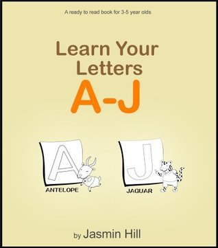 Learn Your Letters A-J: A Ready-To-Read Book For 3-5 Year Olds  by  Jasmin Hill