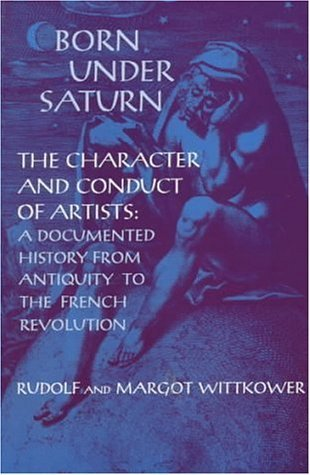 Born Under Saturn: The Character and Conduct of Artists: Documented History from Antiquity to the French Revolution Rudolf Wittkower