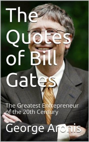 The 100 Best Quotes of Bill Gates: The Greatest Entrepreneur of the 20th Century  by  George Aronis