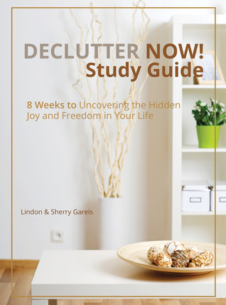 Declutter Now Study Guide: 8 Weeks to Uncovering the Hidden Joy and Freedom in Your Life  by  Sherry Gareis