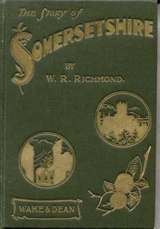 The Story of Somersetshire: With a new map of the county, and upwards of ninety illustrations of abbeys and churches, castles and manor houses, and famous natives of Somersetshire W. R. Richmond