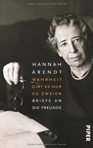 Wahrheit gibt es nur zu zweien: Briefe an die Freunde Hannah Arendt