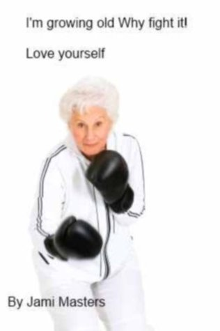 Im growing old why fight it  by  Jami Masters