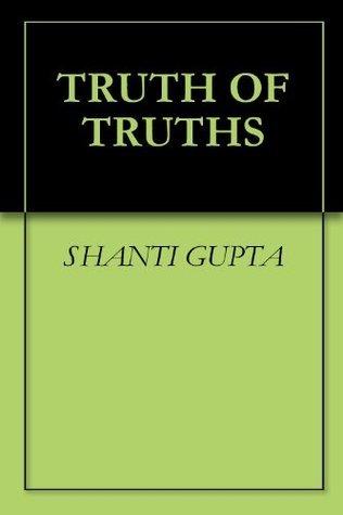TRUTH OF TRUTHS SHANTI GUPTA
