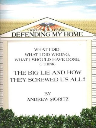 Defending My Home, from foreclosure. What I did, What I did wrong, What I should have done. The big lie and how they screwed us all !!  by  Andrew Moritz