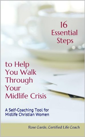 16 Essential Stepsto Help YouWalk Through Your Midlife Crisis: A Self-Coaching Tool for Midlife Christian Women  by  Rose Garde
