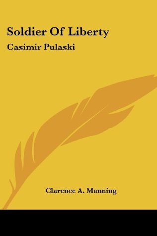 Soldier Of Liberty: Casimir Pulaski Clarence A. Manning