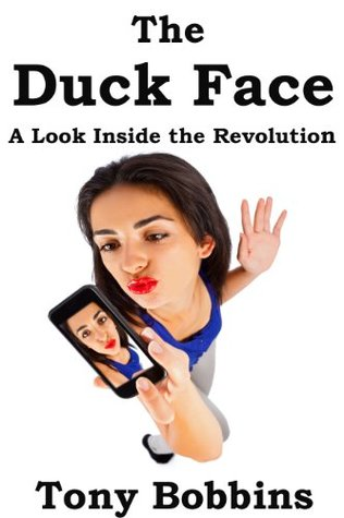 The Duck Face (A Look Inside the Revolution)  by  Tony Bobbins