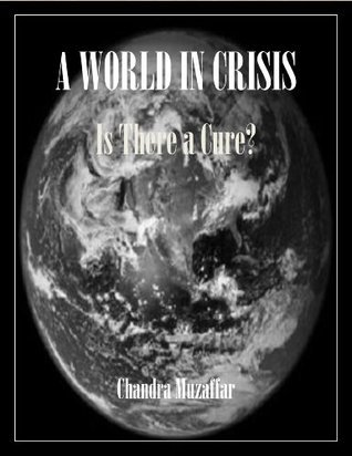 A WORLD IN CRISIS: Is There a Cure? Chandra Muzaffar
