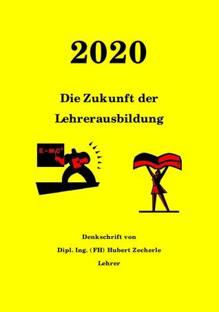 2020  Die Zukunft der Lehrerausbildung: Wie sieht eine zukunftsfähige Lehrerausbildung aus? Hubert Zecherle