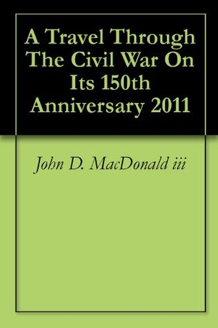 A Travel Through The Civil War On Its 150th Anniversary 2011 John D. MacDonald III