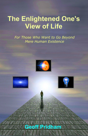 The Enlightened Ones View of Life: For Those Who Want to Go Beyond Mere Human Existence Geoff Pridham