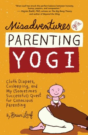 Misadventures of a Parenting Yogi: Cloth Diapers, Cosleeping, and My (Sometimes Successful) Quest for Conscious Parenting  by  Brian Leaf