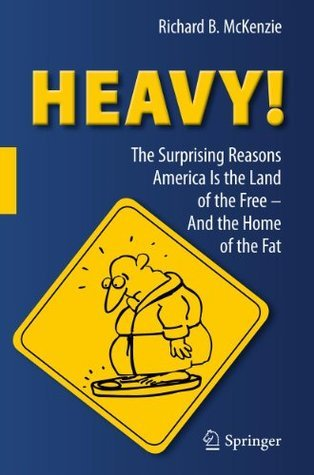 Heavy! The Surprising Reasons America Is the Land of the Free - And the Home of the Fat Richard B. McKenzie