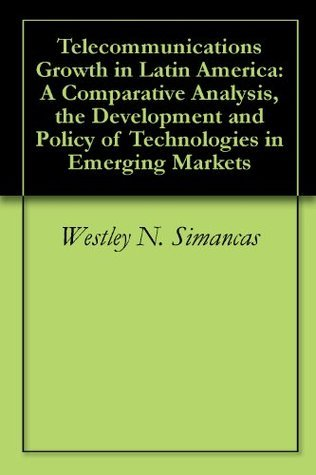 Telecommunications Growth in Latin America: A Comparative Analysis, the Development and Policy of Technologies in Emerging Markets  by  Westley N. Simancas