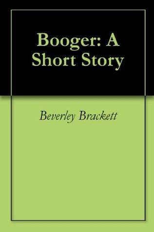 Booger: A Short Story Beverley Brackett